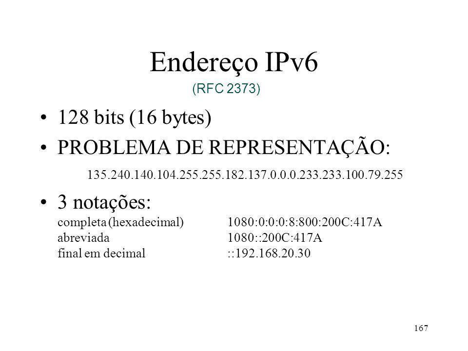 167 Endereço IPv6 128 bits (16 bytes) PROBLEMA DE REPRESENTAÇÃO: 135.240.140.104.255.255.182.137.0.0.0.233.233.100.79.255 3 notações: completa (hexadecimal)1080:0:0:0:8:800:200C:417A abreviada1080::200C:417A final em decimal::192.168.20.30 (RFC 2373)