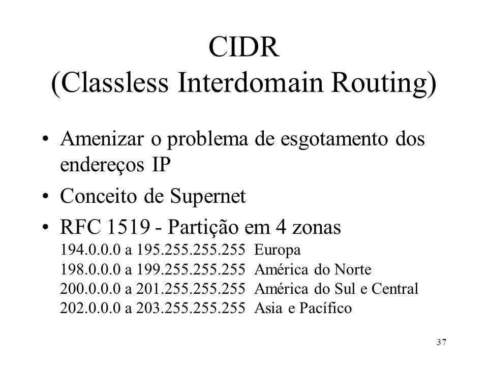 37 CIDR (Classless Interdomain Routing) Amenizar o problema de esgotamento dos endereços IP Conceito de Supernet RFC 1519 - Partição em 4 zonas 194.0.0.0 a 195.255.255.255 Europa 198.0.0.0 a 199.255.255.255 América do Norte 200.0.0.0 a 201.255.255.255 América do Sul e Central 202.0.0.0 a 203.255.255.255 Asia e Pacífico