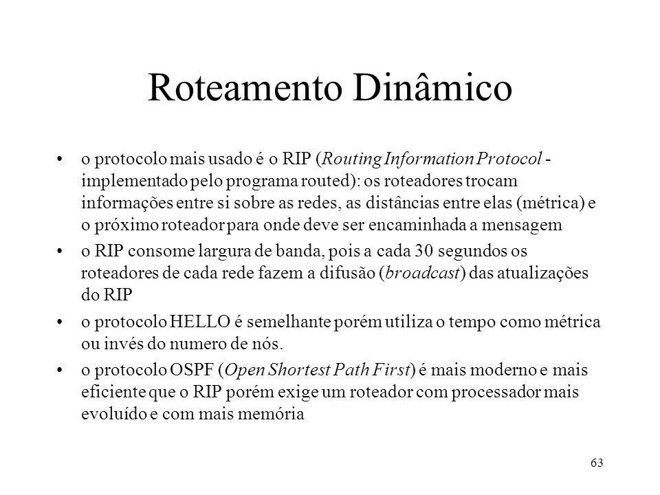 63 Roteamento Dinâmico o protocolo mais usado é o RIP (Routing Information Protocol - implementado pelo programa routed): os roteadores trocam informa