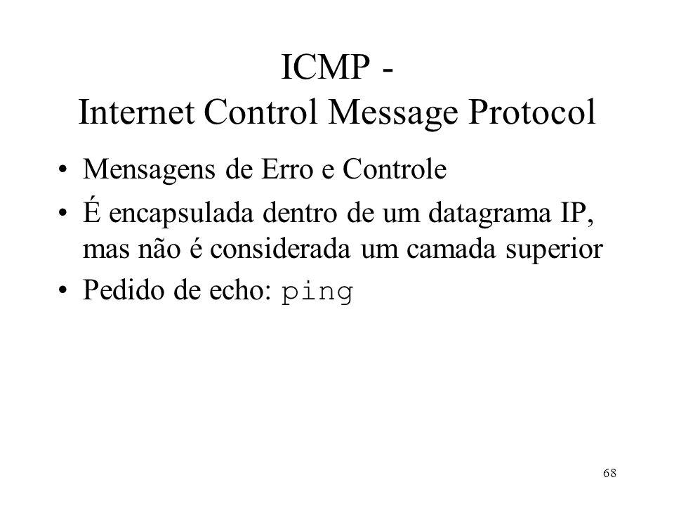 68 ICMP - Internet Control Message Protocol Mensagens de Erro e Controle É encapsulada dentro de um datagrama IP, mas não é considerada um camada superior Pedido de echo: ping