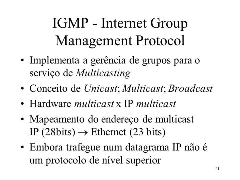 71 IGMP - Internet Group Management Protocol Implementa a gerência de grupos para o serviço de Multicasting Conceito de Unicast; Multicast; Broadcast Hardware multicast x IP multicast Mapeamento do endereço de multicast IP (28bits) Ethernet (23 bits) Embora trafegue num datagrama IP não é um protocolo de nível superior