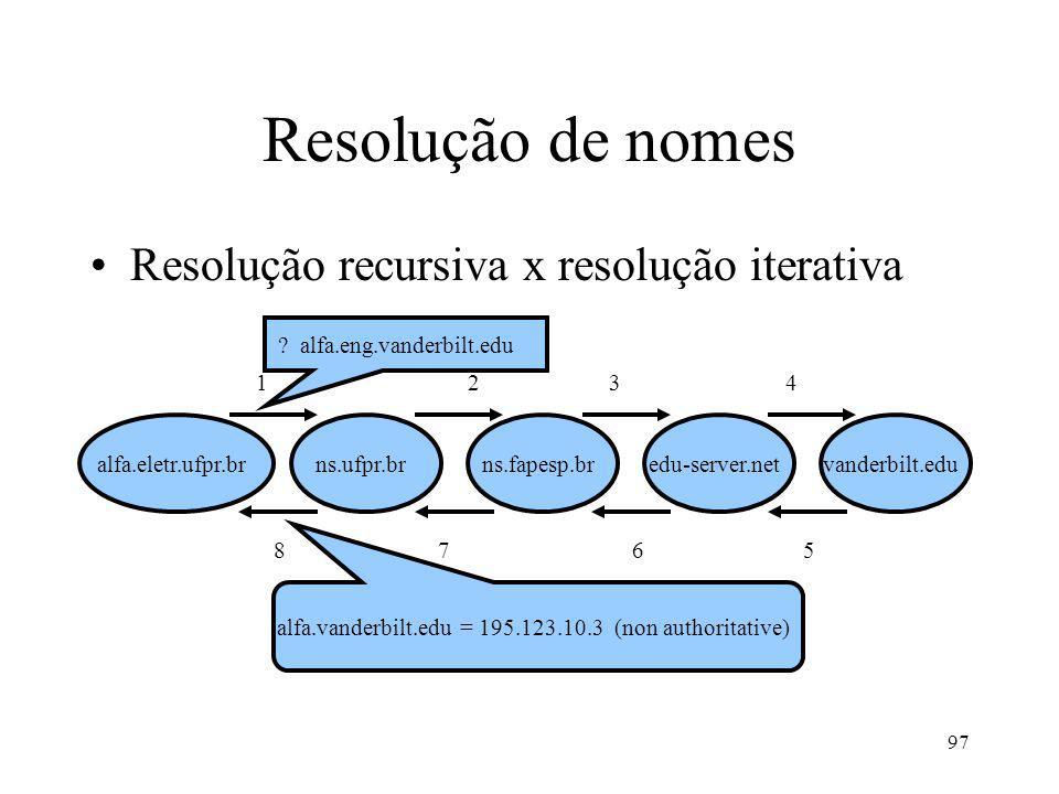97 Resolução de nomes alfa.eletr.ufpr.bredu-server.netns.ufpr.brns.fapesp.br Resolução recursiva x resolução iterativa vanderbilt.edu 12 34 8 7 65 ? a