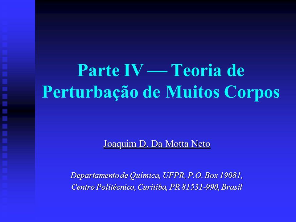 Parte IV Teoria de Perturbação de Muitos Corpos Joaquim D. Da Motta Neto Departamento de Química, UFPR, P.O. Box 19081, Centro Politécnico, Curitiba,