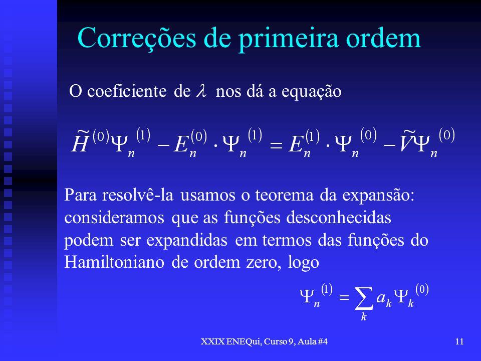 XXIX ENEQui, Curso 9, Aula #411 Correções de primeira ordem O coeficiente de nos dá a equação Para resolvê-la usamos o teorema da expansão: consideram