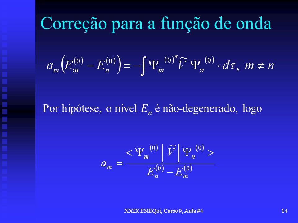 XXIX ENEQui, Curso 9, Aula #414 Correção para a função de onda Por hipótese, o nível E n é não-degenerado, logo