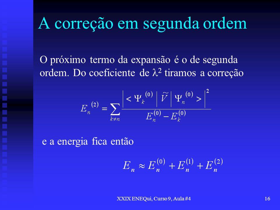 XXIX ENEQui, Curso 9, Aula #416 A correção em segunda ordem O próximo termo da expansão é o de segunda ordem. Do coeficiente de 2 tiramos a correção e
