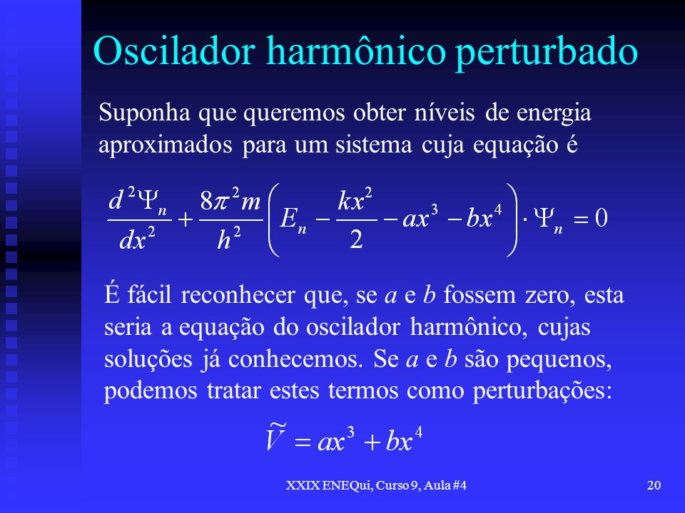 XXIX ENEQui, Curso 9, Aula #420 Oscilador harmônico perturbado Suponha que queremos obter níveis de energia aproximados para um sistema cuja equação é