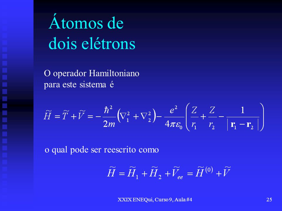 XXIX ENEQui, Curso 9, Aula #425 Átomos de dois elétrons O operador Hamiltoniano para este sistema é o qual pode ser reescrito como