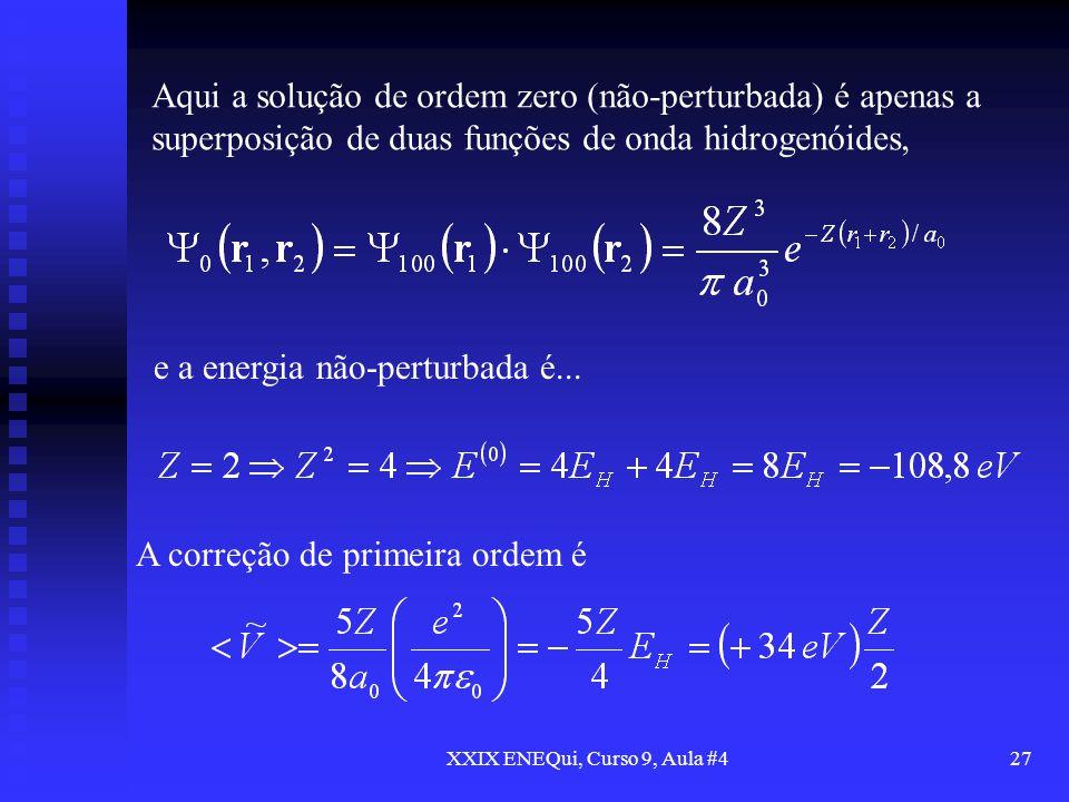 XXIX ENEQui, Curso 9, Aula #427 Aqui a solução de ordem zero (não-perturbada) é apenas a superposição de duas funções de onda hidrogenóides, e a energ