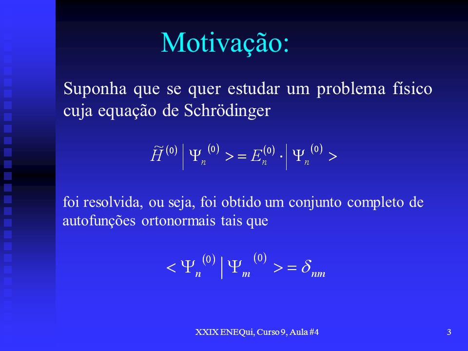 XXIX ENEQui, Curso 9, Aula #43 Motivação: Suponha que se quer estudar um problema físico cuja equação de Schrödinger foi resolvida, ou seja, foi obtid