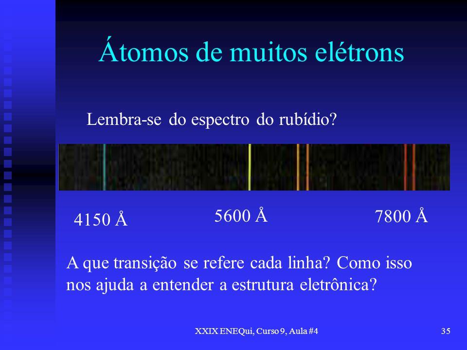 XXIX ENEQui, Curso 9, Aula #435 Átomos de muitos elétrons Lembra-se do espectro do rubídio? 4150 Å 7800 Å 5600 Å A que transição se refere cada linha?
