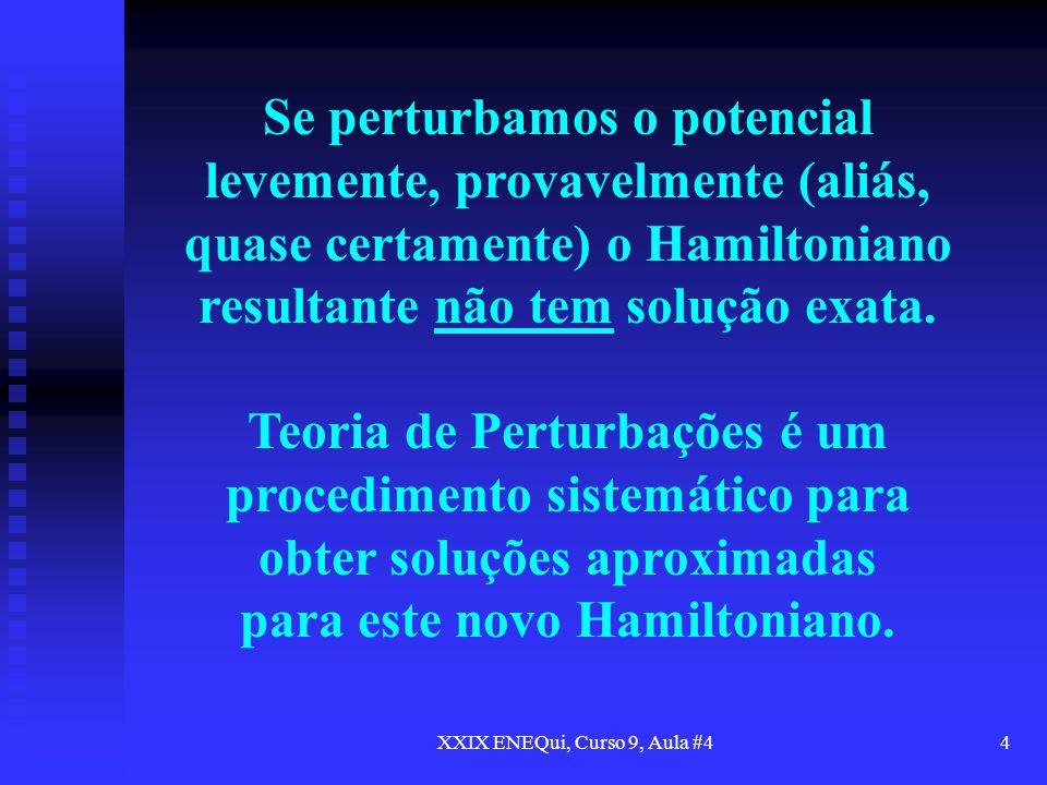 XXIX ENEQui, Curso 9, Aula #44 Se perturbamos o potencial levemente, provavelmente (aliás, quase certamente) o Hamiltoniano resultante não tem solução