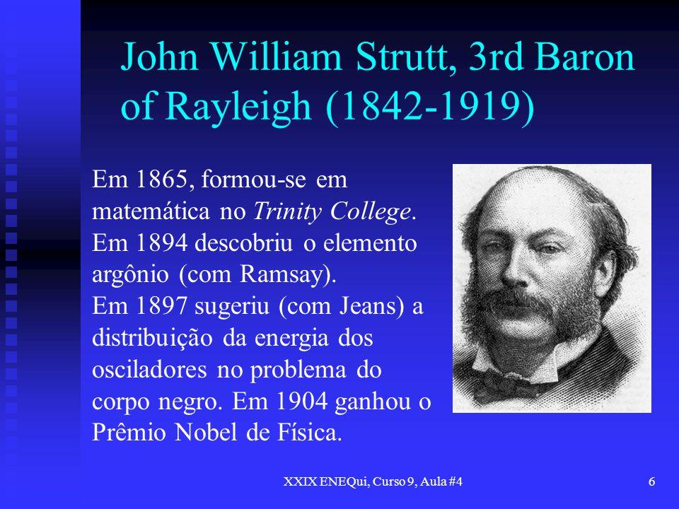XXIX ENEQui, Curso 9, Aula #46 John William Strutt, 3rd Baron of Rayleigh (1842-1919) Em 1865, formou-se em matemática no Trinity College. Em 1894 des
