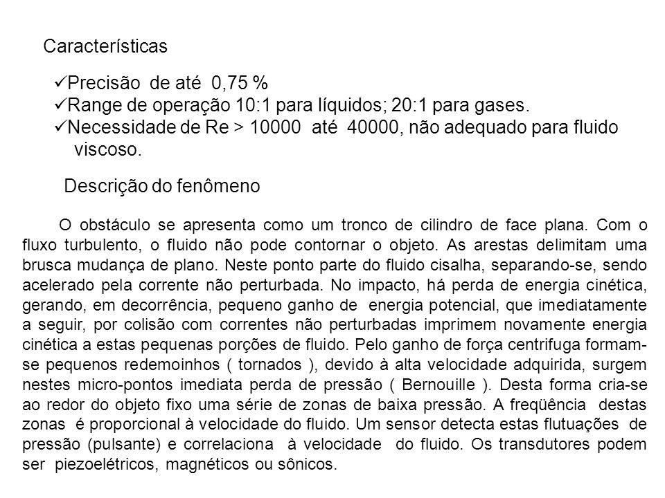 Precisão de até 0,75 % Range de operação 10:1 para líquidos; 20:1 para gases. Necessidade de Re > 10000 até 40000, não adequado para fluido viscoso. C