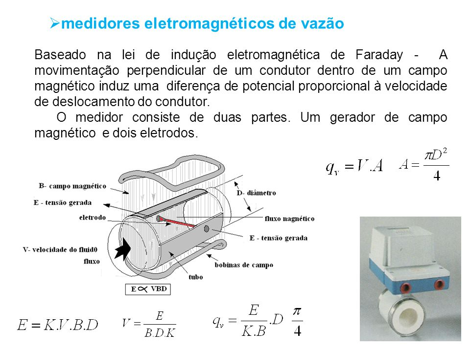 medidores eletromagnéticos de vazão Baseado na lei de indução eletromagnética de Faraday - A movimentação perpendicular de um condutor dentro de um ca