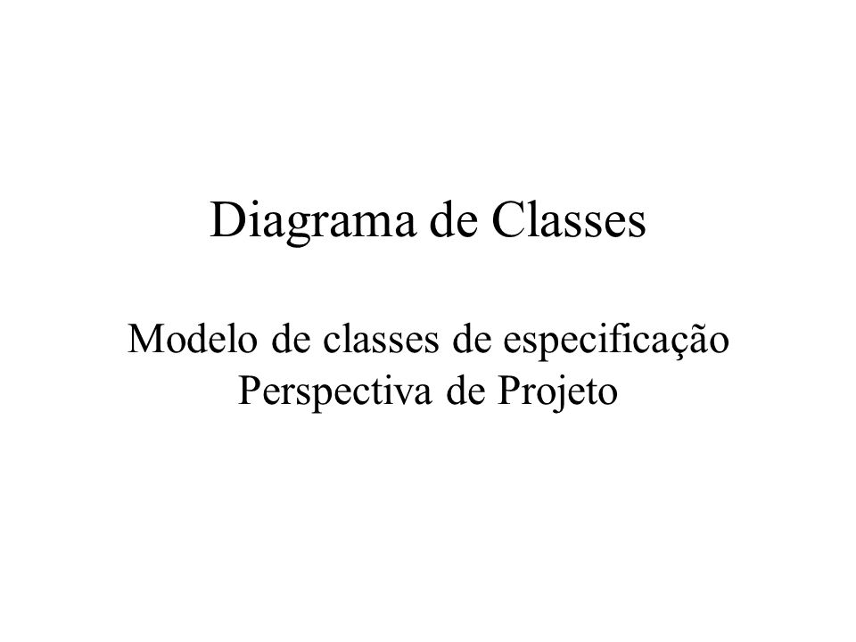 Diagrama de Classes Ilustra as especificações de software para as classes e interfaces do sistema.