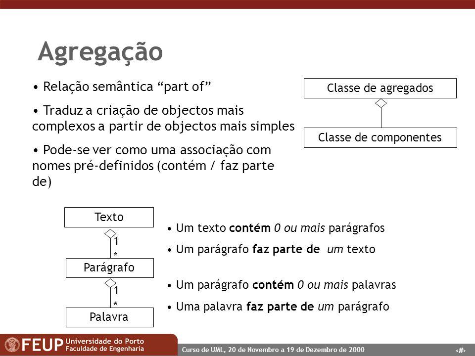 22 Curso de UML, 20 de Novembro a 19 de Dezembro de 2000 Agregação Relação semântica part of Traduz a criação de objectos mais complexos a partir de o