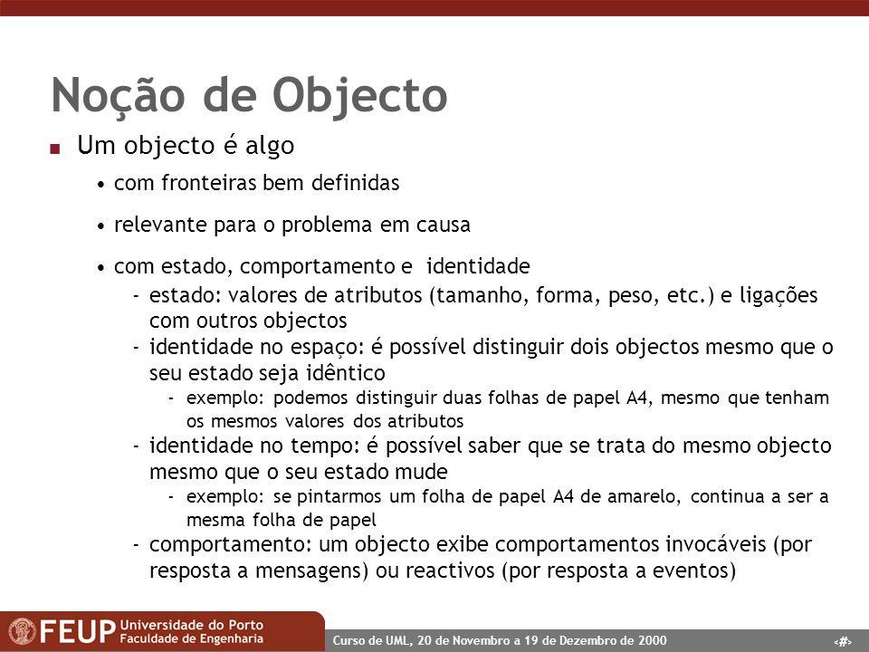 7 Curso de UML, 20 de Novembro a 19 de Dezembro de 2000 Noção de Objecto n Um objecto é algo com fronteiras bem definidas relevante para o problema em