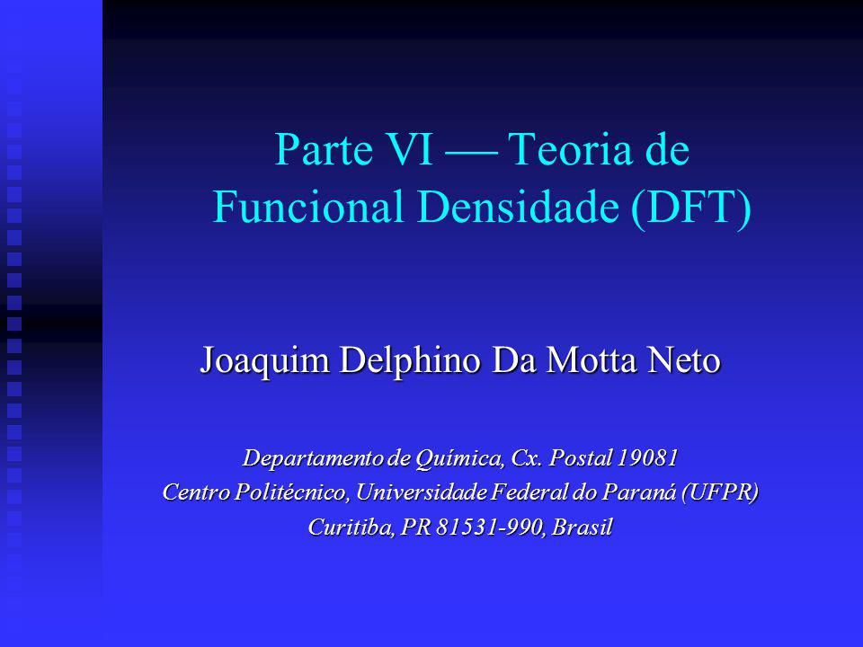 Parte VI Teoria de Funcional Densidade (DFT) Joaquim Delphino Da Motta Neto Departamento de Química, Cx. Postal 19081 Centro Politécnico, Universidade