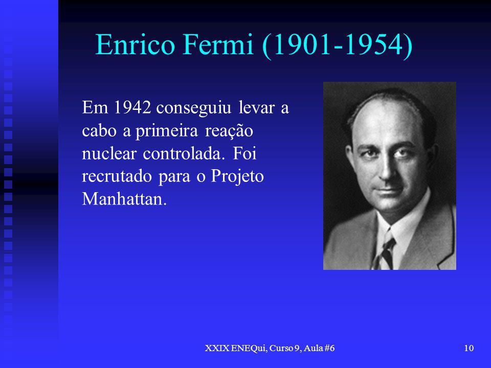 XXIX ENEQui, Curso 9, Aula #610 Enrico Fermi (1901-1954) Em 1942 conseguiu levar a cabo a primeira reação nuclear controlada. Foi recrutado para o Pro