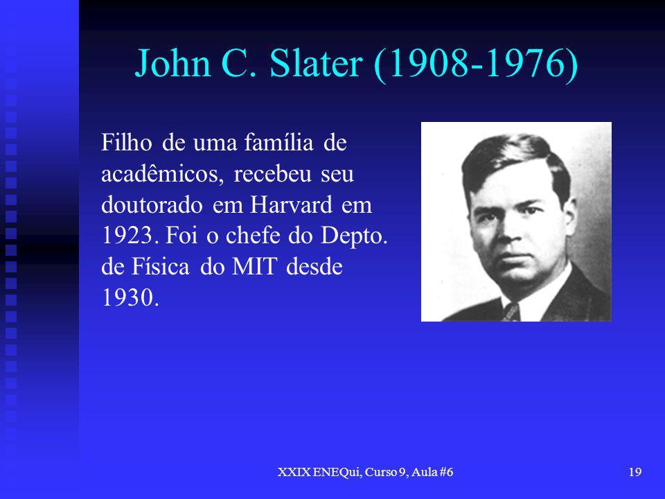 XXIX ENEQui, Curso 9, Aula #619 John C. Slater (1908-1976) Filho de uma família de acadêmicos, recebeu seu doutorado em Harvard em 1923. Foi o chefe d