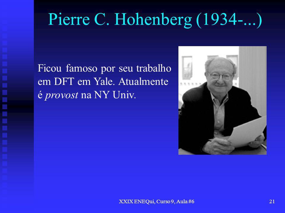XXIX ENEQui, Curso 9, Aula #621 Pierre C. Hohenberg (1934-...) Ficou famoso por seu trabalho em DFT em Yale. Atualmente é provost na NY Univ.