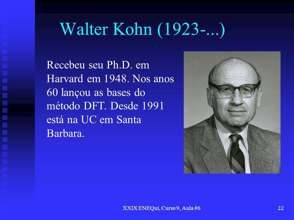 XXIX ENEQui, Curso 9, Aula #622 Walter Kohn (1923-...) Recebeu seu Ph.D. em Harvard em 1948. Nos anos 60 lançou as bases do método DFT. Desde 1991 est