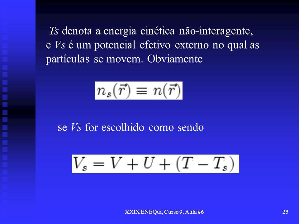 XXIX ENEQui, Curso 9, Aula #625 Ts denota a energia cinética não-interagente, e Vs é um potencial efetivo externo no qual as partículas se movem. Obvi