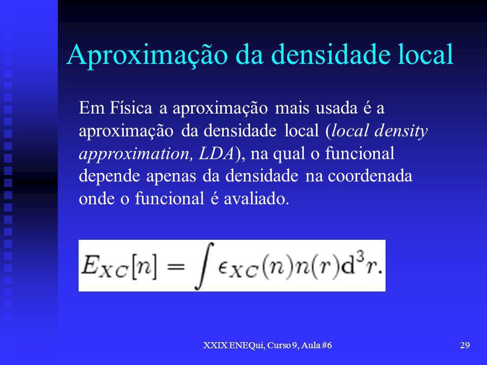XXIX ENEQui, Curso 9, Aula #629 Aproximação da densidade local Em Física a aproximação mais usada é a aproximação da densidade local (local density ap