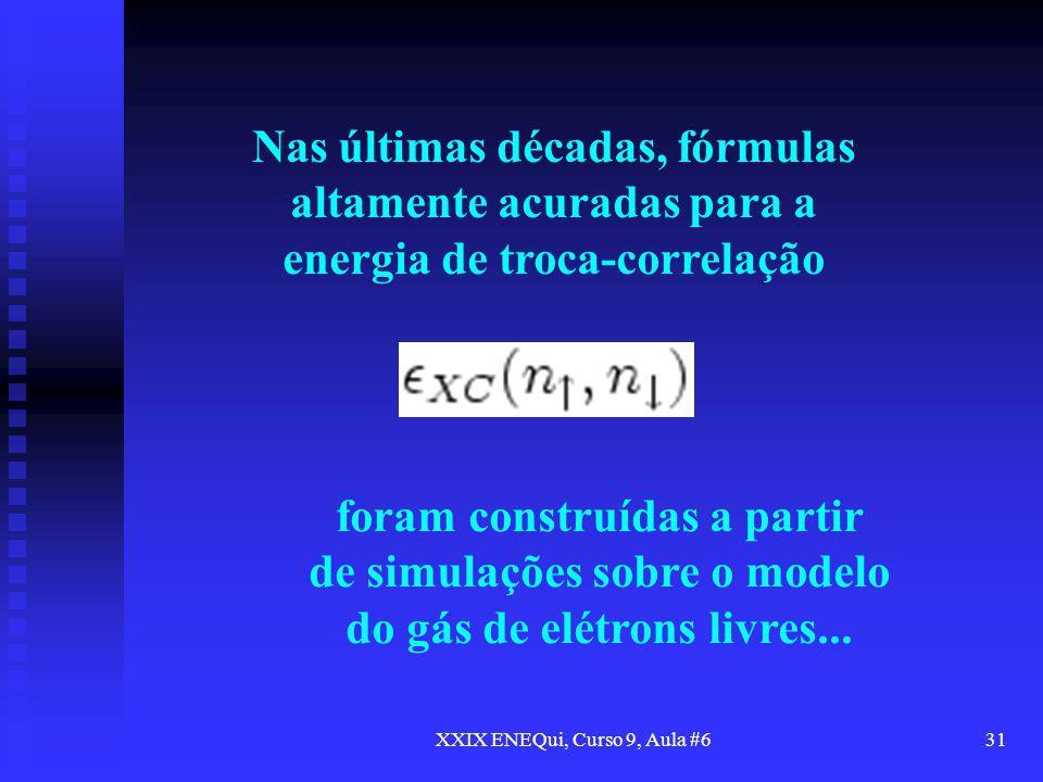 XXIX ENEQui, Curso 9, Aula #631 Nas últimas décadas, fórmulas altamente acuradas para a energia de troca-correlação foram construídas a partir de simu