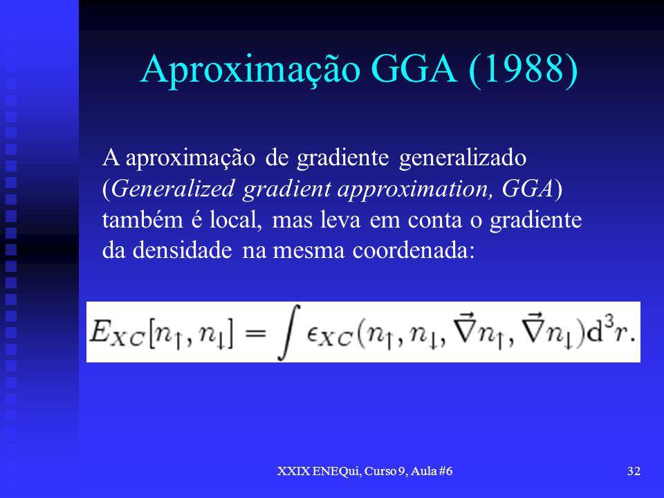 XXIX ENEQui, Curso 9, Aula #632 Aproximação GGA (1988) A aproximação de gradiente generalizado (Generalized gradient approximation, GGA) também é loca
