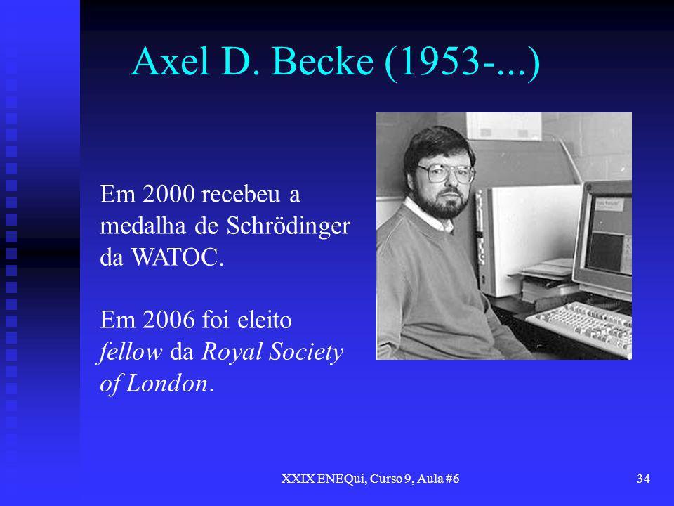 XXIX ENEQui, Curso 9, Aula #634 Axel D. Becke (1953-...) Em 2000 recebeu a medalha de Schrödinger da WATOC. Em 2006 foi eleito fellow da Royal Society