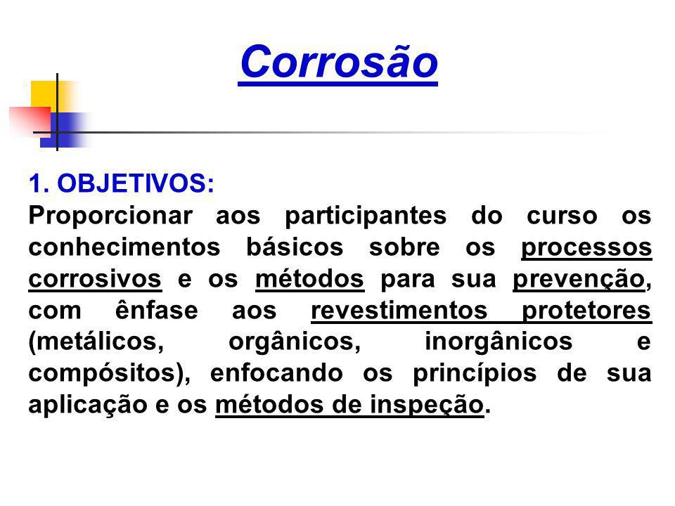 Corrosão 1. OBJETIVOS: Proporcionar aos participantes do curso os conhecimentos básicos sobre os processos corrosivos e os métodos para sua prevenção,