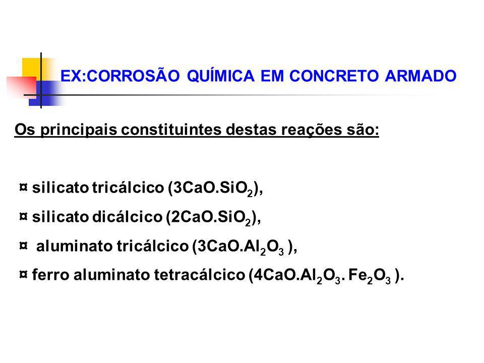 EX:CORROSÃO QUÍMICA EM CONCRETO ARMADO Os principais constituintes destas reações são: ¤ silicato tricálcico (3CaO.SiO 2 ), ¤ silicato dicálcico (2CaO