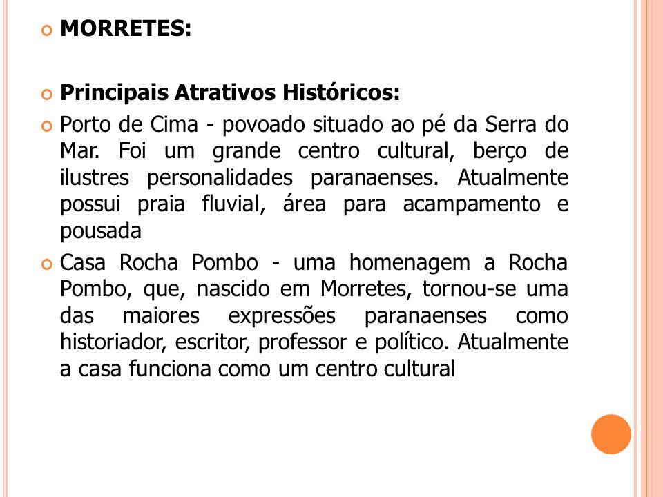 MORRETES: Principais Atrativos Históricos: Porto de Cima - povoado situado ao pé da Serra do Mar. Foi um grande centro cultural, berço de ilustres per