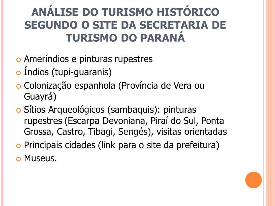 ANÁLISE DO TURISMO HISTÓRICO SEGUNDO O SITE DA SECRETARIA DE TURISMO DO PARANÁ Ameríndios e pinturas rupestres Índios (tupi-guaranis) Colonização espanhola (Província de Vera ou Guayrá) Sítios Arqueológicos (sambaquis): pinturas rupestres (Escarpa Devoniana, Piraí do Sul, Ponta Grossa, Castro, Tibagi, Sengés), visitas orientadas Principais cidades (link para o site da prefeitura) Museus.