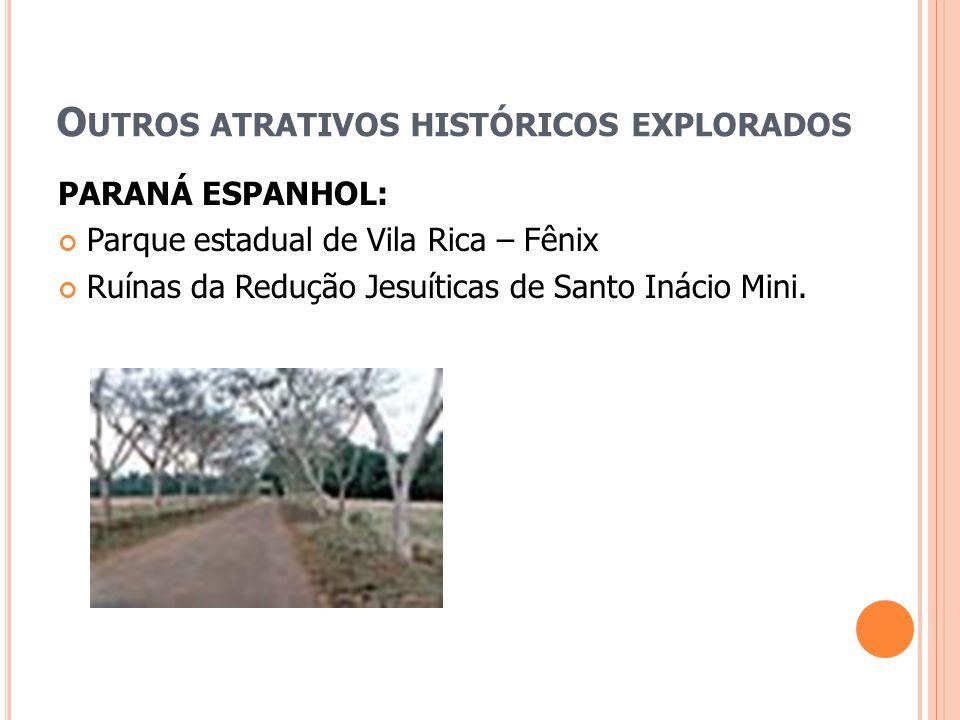 O UTROS ATRATIVOS HISTÓRICOS EXPLORADOS PARANÁ ESPANHOL: Parque estadual de Vila Rica – Fênix Ruínas da Redução Jesuíticas de Santo Inácio Mini.