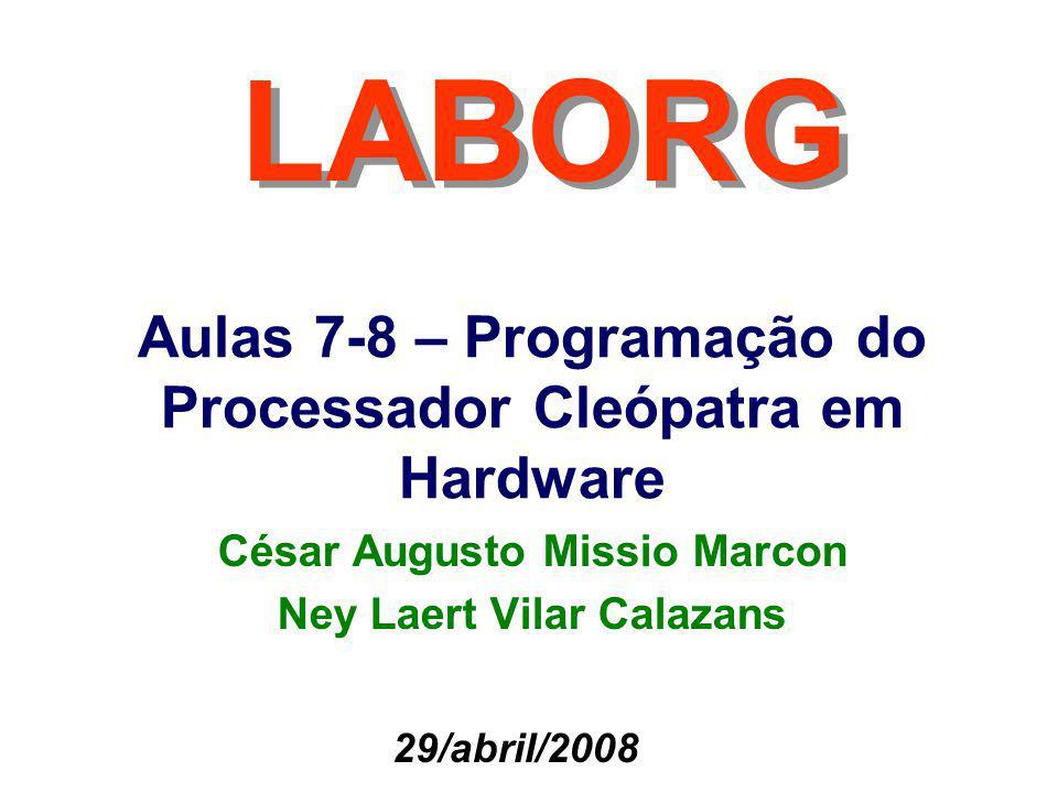 Aulas 7-8 – Programação do Processador Cleópatra em Hardware LABORG 29/abril/2008 César Augusto Missio Marcon Ney Laert Vilar Calazans