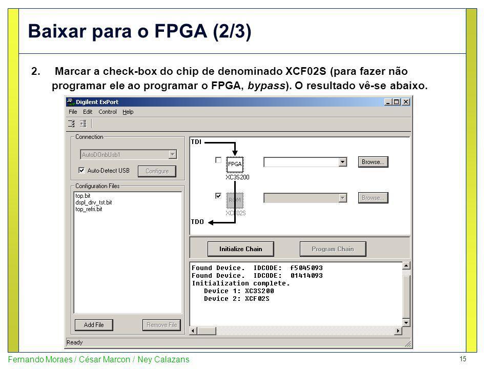 15 Fernando Moraes / César Marcon / Ney Calazans Baixar para o FPGA (2/3) 2. Marcar a check-box do chip de denominado XCF02S (para fazer não programar