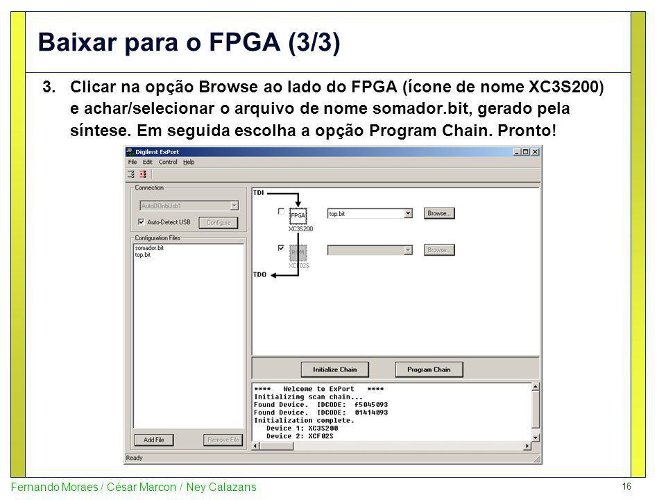 16 Fernando Moraes / César Marcon / Ney Calazans Baixar para o FPGA (3/3) 3.Clicar na opção Browse ao lado do FPGA (ícone de nome XC3S200) e achar/sel