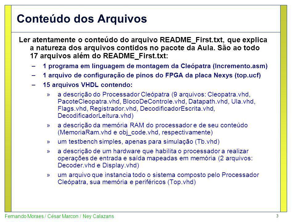 4 Fernando Moraes / César Marcon / Ney Calazans Prototipando o Processador Ao prototipar o sistema fornecido na placa Nexys, tem-se acesso, a partir do software executando na Cleópatra, aos seguintes periféricos e controles: Leitura do endereço 0FDH (LDA #0FDh) Escrita no endereço 0FDh (STA #0FDh) Leitura do endereço 0FCH (LDA #0FCh) Inicialização do Sistema (Reset) Escrita no endereço 0FFh (STA #0FFh) Escrita no endereço 0FEh (STA #0FEh)