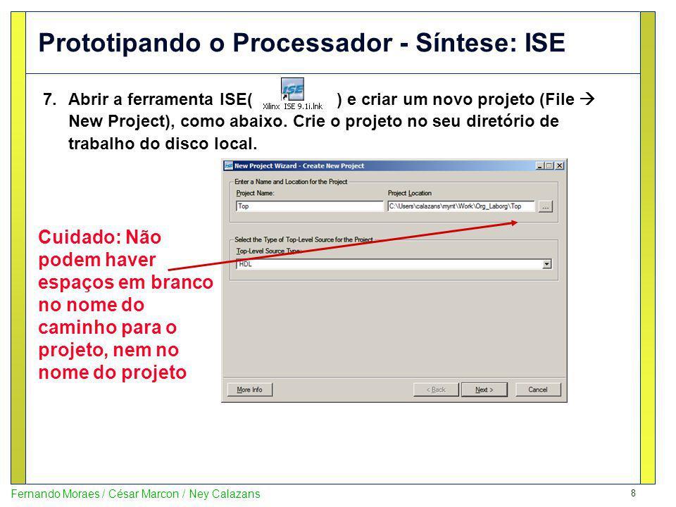 8 Fernando Moraes / César Marcon / Ney Calazans Prototipando o Processador - Síntese: ISE 7.Abrir a ferramenta ISE( ) e criar um novo projeto (File Ne
