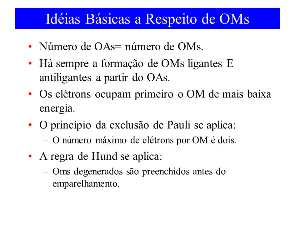 Idéias Básicas a Respeito de OMs Número de OAs= número de OMs. Há sempre a formação de OMs ligantes E antiligantes a partir do OAs. Os elétrons ocupam