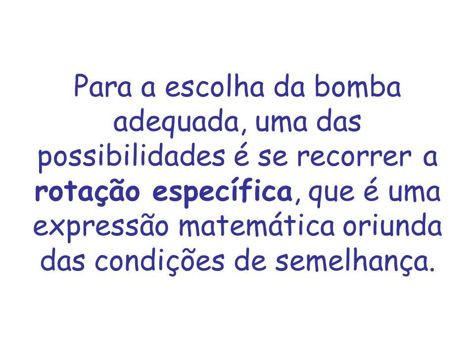 Para a escolha da bomba adequada, uma das possibilidades é se recorrer a rotação específica, que é uma expressão matemática oriunda das condições de s