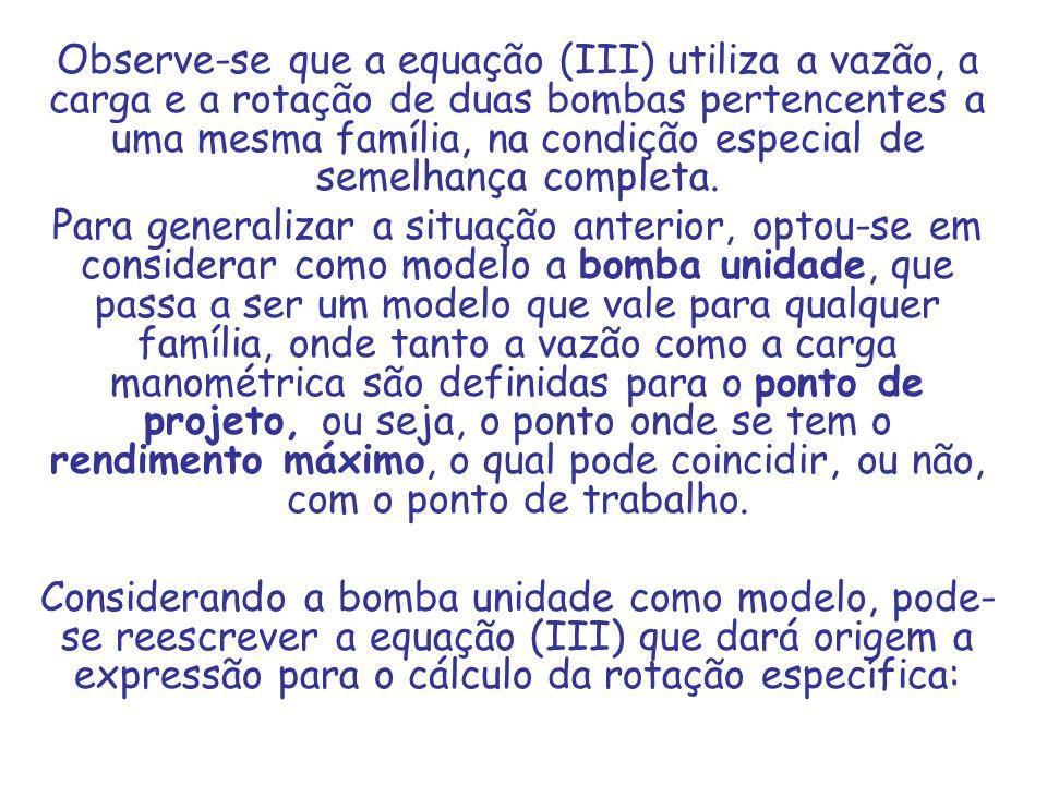 Observe-se que a equação (III) utiliza a vazão, a carga e a rotação de duas bombas pertencentes a uma mesma família, na condição especial de semelhanç