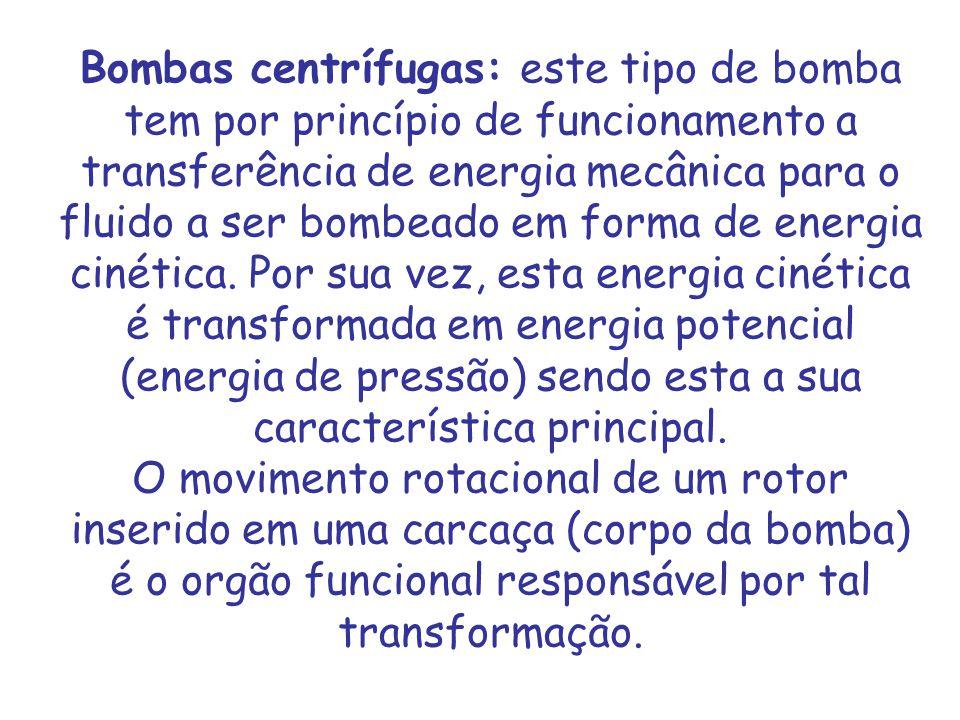 Bombas centrífugas: este tipo de bomba tem por princípio de funcionamento a transferência de energia mecânica para o fluido a ser bombeado em forma de
