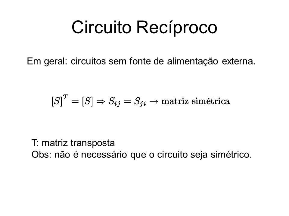 Circuito Recíproco Em geral: circuitos sem fonte de alimentação externa. T: matriz transposta Obs: não é necessário que o circuito seja simétrico.