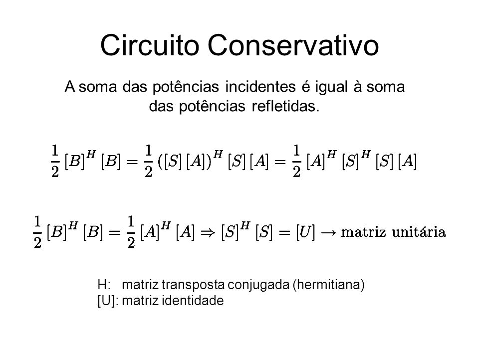 Circuito Conservativo A soma das potências incidentes é igual à soma das potências refletidas. H: matriz transposta conjugada (hermitiana) [U]: matriz