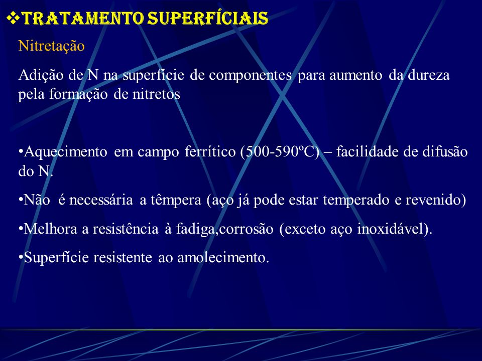 Tratamento Superfíciais Nitretação Adição de N na superfície de componentes para aumento da dureza pela formação de nitretos Aquecimento em campo ferrítico (500-590ºC) – facilidade de difusão do N.