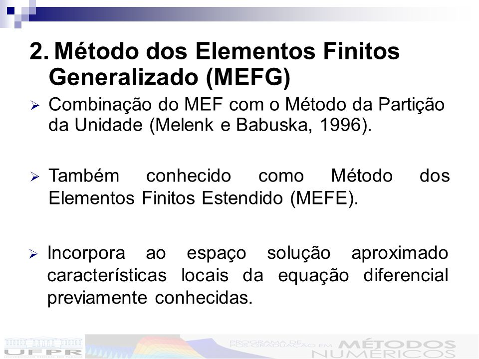 2. Método dos Elementos Finitos Generalizado (MEFG) Combinação do MEF com o Método da Partição da Unidade (Melenk e Babuska, 1996). Também conhecido c